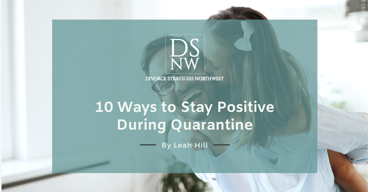 10 Ways to Stay Positive During Quarantine | Divorce Strategies Northwest