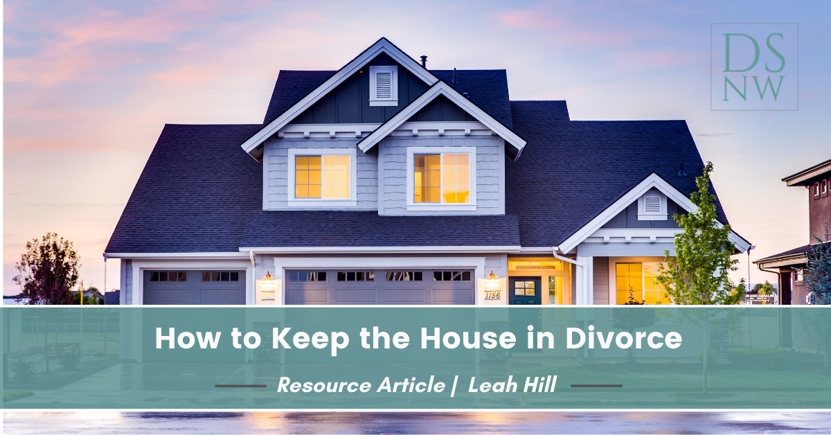 How to Keep the House in Divorce | Divorce Strategies Northwest